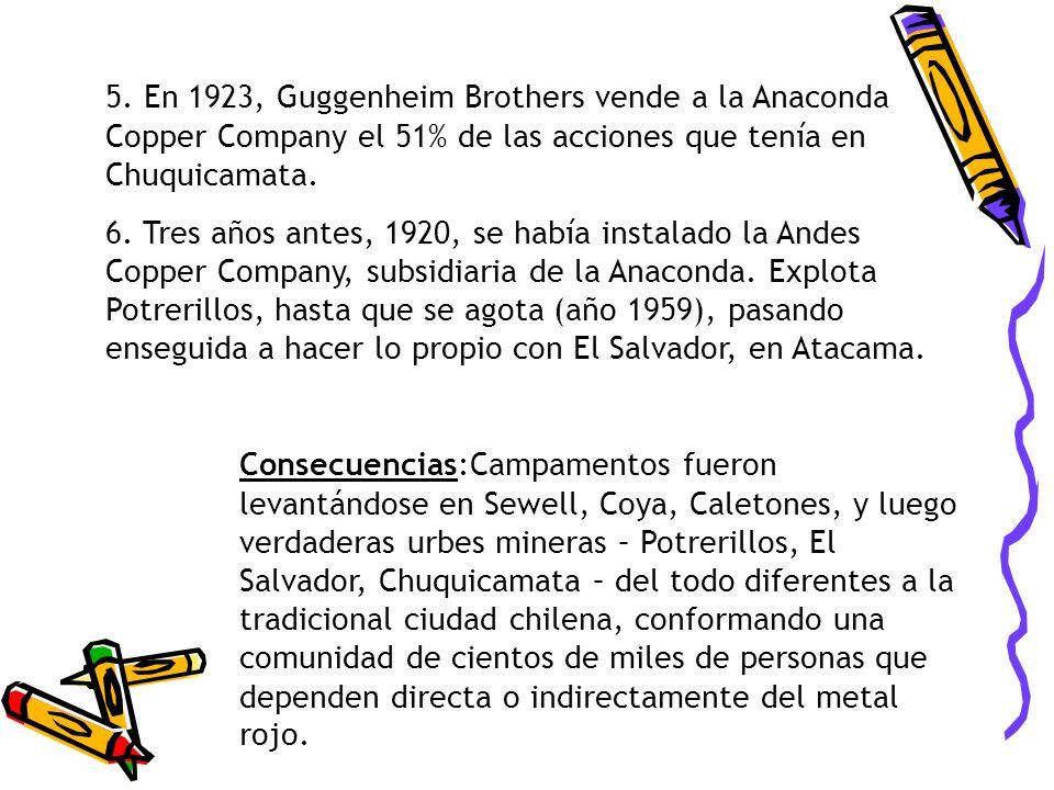 5. En 1923, Guggenheim Brothers vende a la Anaconda Copper Company el 51% de las acciones que tenía en Chuquicamata. 6. Tres años antes, 1920, se habí