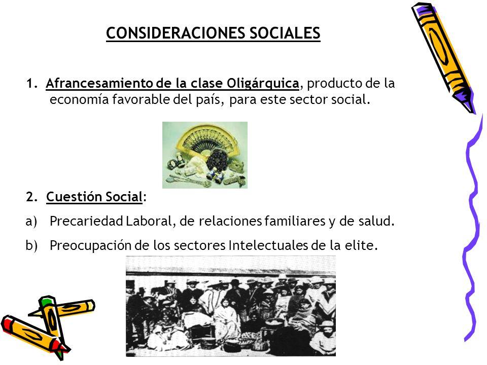 CONSIDERACIONES SOCIALES 1. Afrancesamiento de la clase Oligárquica, producto de la economía favorable del país, para este sector social. 2. Cuestión