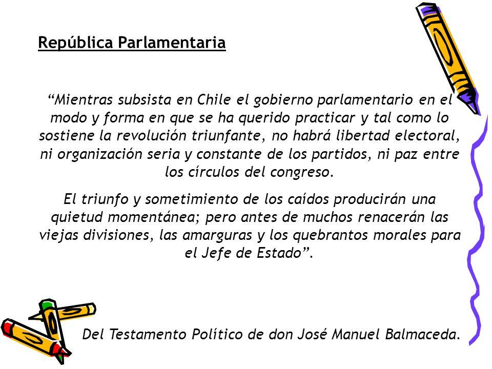 República Parlamentaria Mientras subsista en Chile el gobierno parlamentario en el modo y forma en que se ha querido practicar y tal como lo sostiene