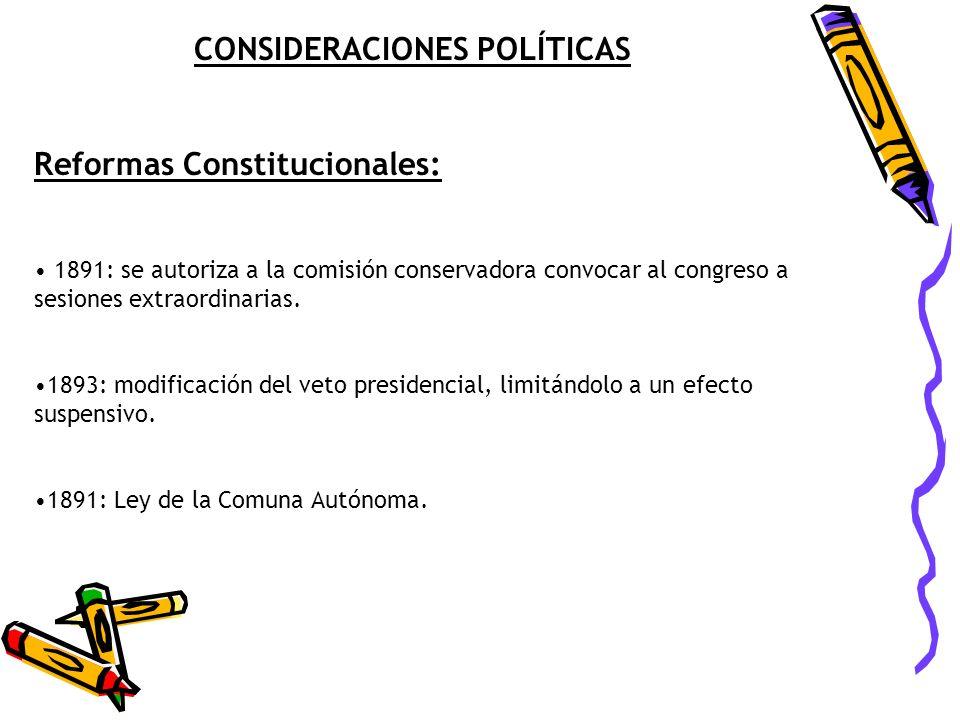CONSIDERACIONES POLÍTICAS Reformas Constitucionales: 1891: se autoriza a la comisión conservadora convocar al congreso a sesiones extraordinarias. 189