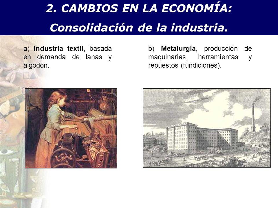 2. CAMBIOS EN LA ECONOMÍA: Consolidación de la industria. a) Industria textil, basada en demanda de lanas y algodón. b) Metalurgia, producción de maqu