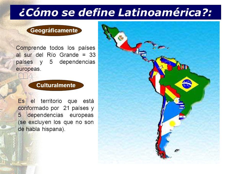 ¿Cómo se define Latinoamérica?: Geográficamente Comprende todos los países al sur del Río Grande = 33 países y 5 dependencias europeas. Culturalmente