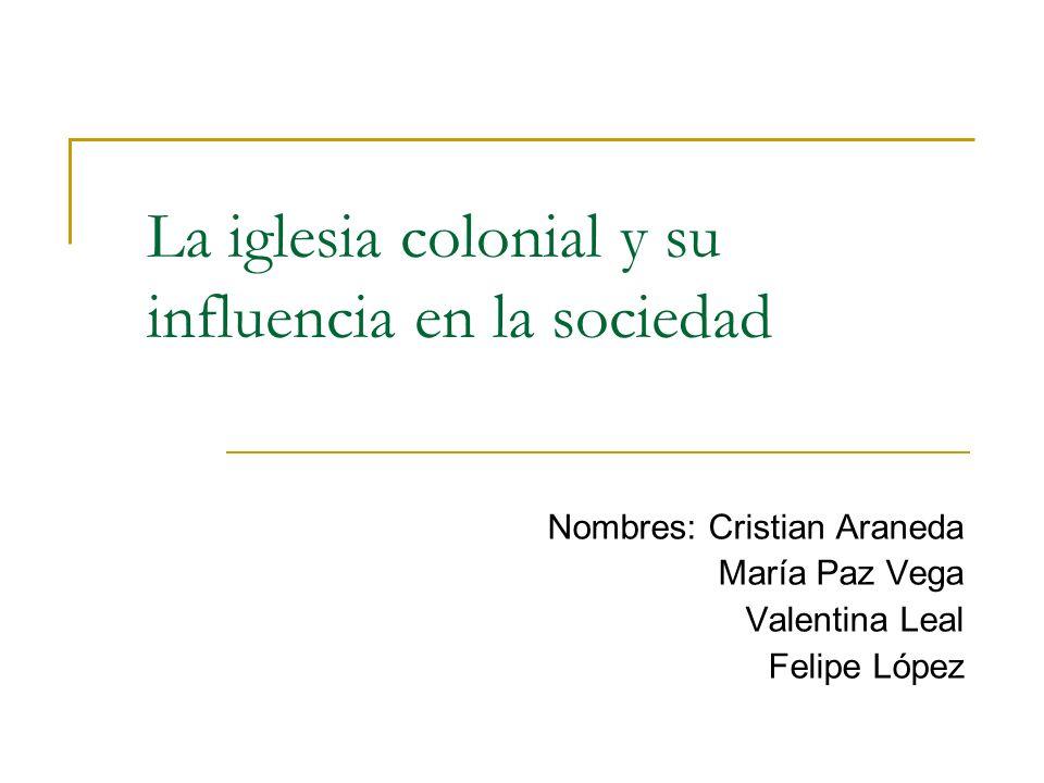 La iglesia colonial y su influencia en la sociedad Nombres: Cristian Araneda María Paz Vega Valentina Leal Felipe López