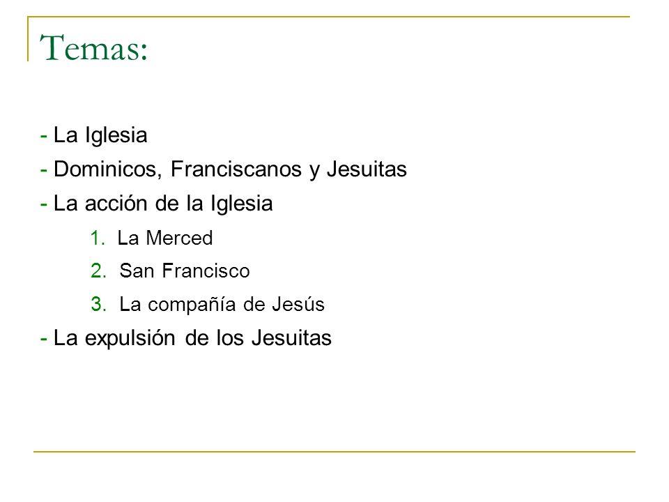 Temas: - La Iglesia - Dominicos, Franciscanos y Jesuitas - La acción de la Iglesia 1. La Merced 2. San Francisco 3. La compañía de Jesús - La expulsió