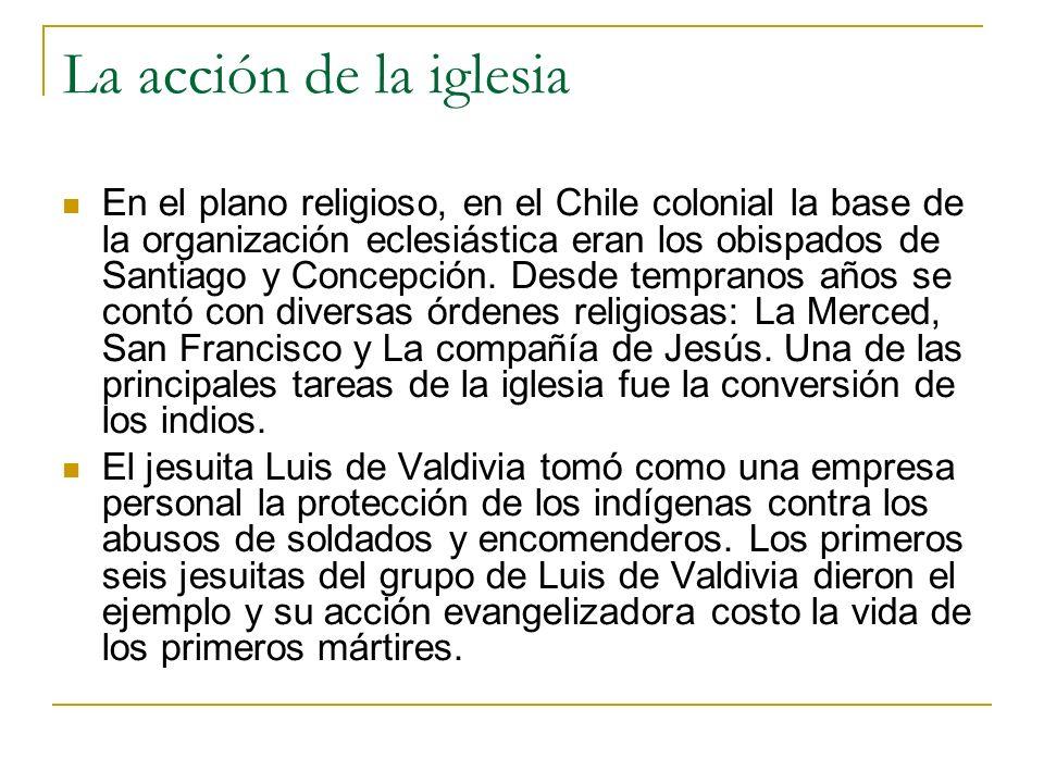 La acción de la iglesia En el plano religioso, en el Chile colonial la base de la organización eclesiástica eran los obispados de Santiago y Concepció