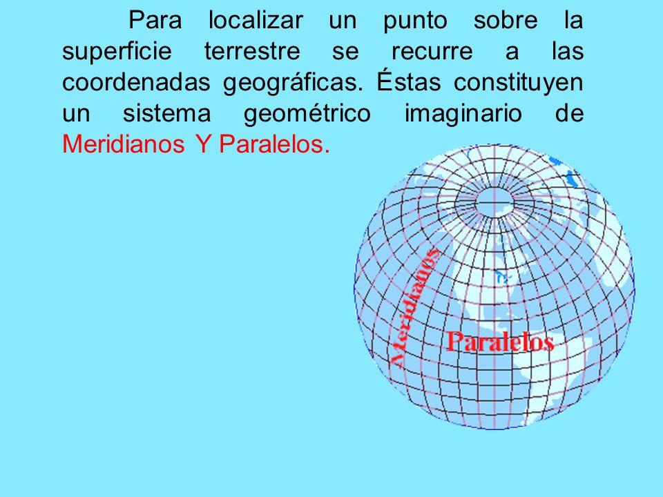 Para localizar un punto sobre la superficie terrestre se recurre a las coordenadas geográficas. Éstas constituyen un sistema geométrico imaginario de