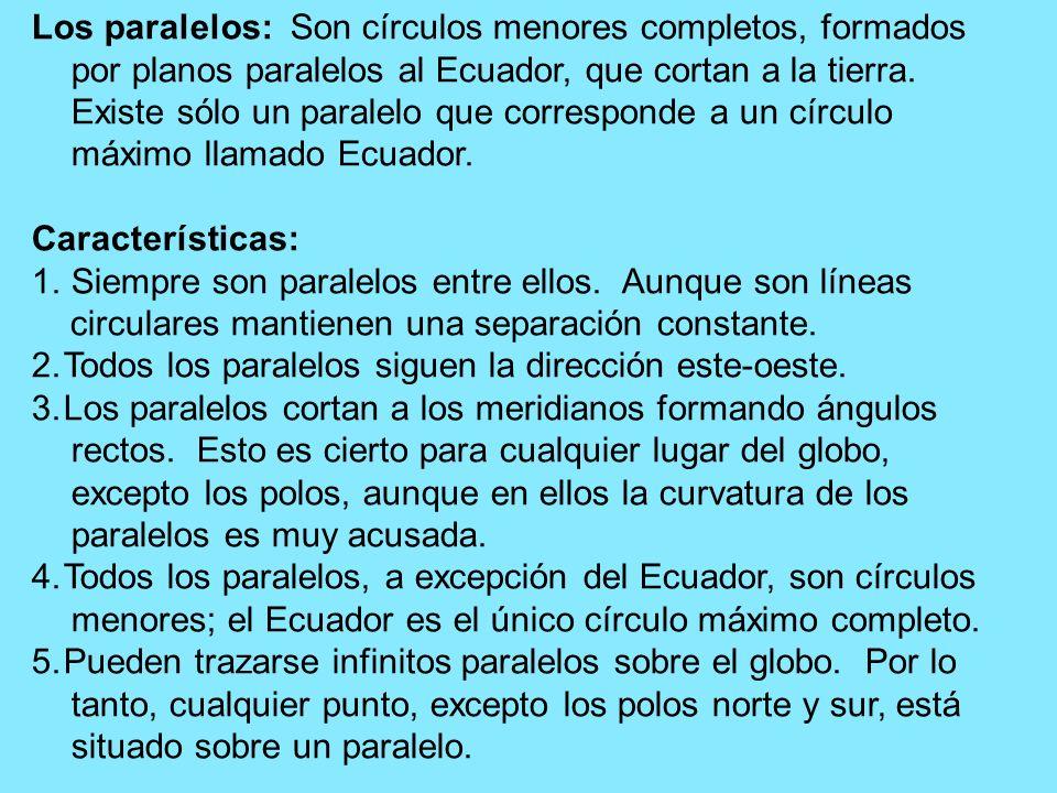 Los paralelos: Son círculos menores completos, formados por planos paralelos al Ecuador, que cortan a la tierra. Existe sólo un paralelo que correspon