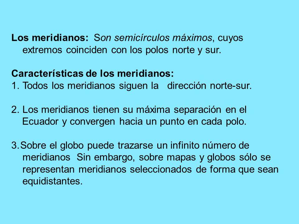 Los meridianos: Son semicírculos máximos, cuyos extremos coinciden con los polos norte y sur. Características de los meridianos: 1.Todos los meridiano