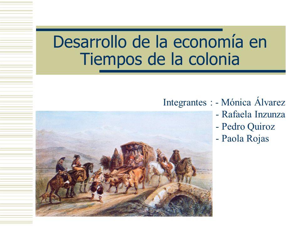 Desarrollo de la economía en Tiempos de la colonia Integrantes : - Mónica Álvarez - Rafaela Inzunza - Pedro Quiroz - Paola Rojas