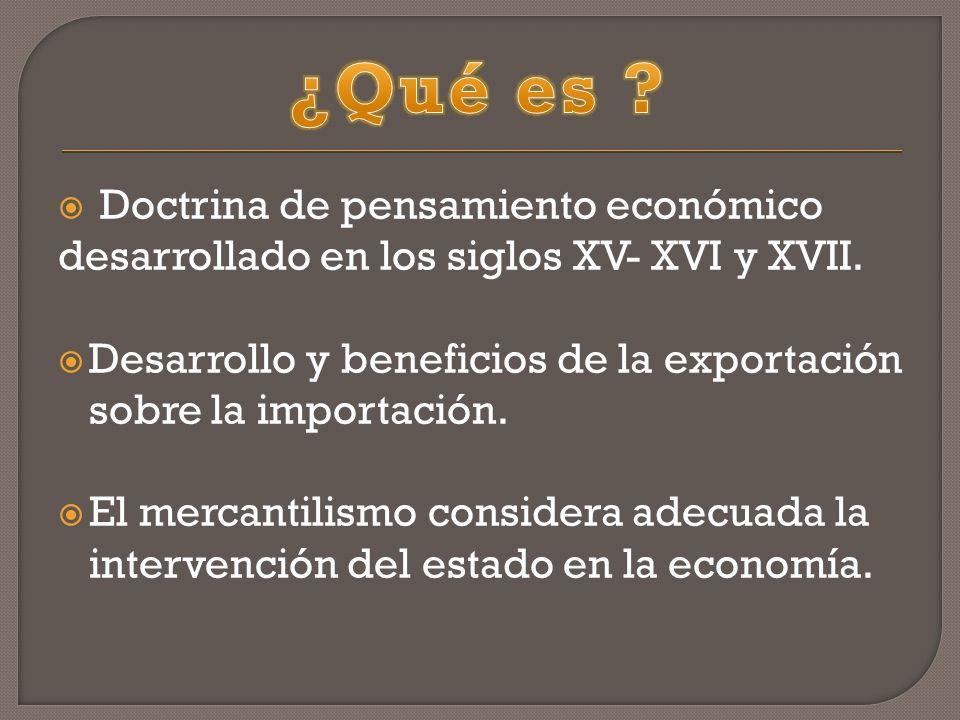 Doctrina de pensamiento económico desarrollado en los siglos XV- XVI y XVII. Desarrollo y beneficios de la exportación sobre la importación. El mercan