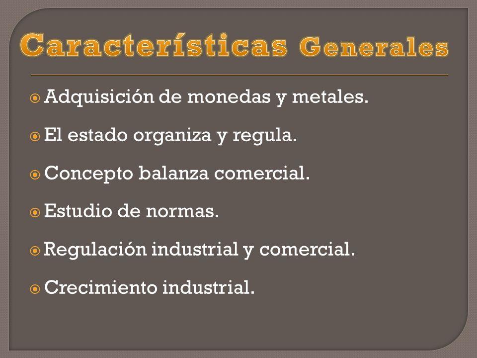 Adquisición de monedas y metales. El estado organiza y regula. Concepto balanza comercial. Estudio de normas. Regulación industrial y comercial. Creci