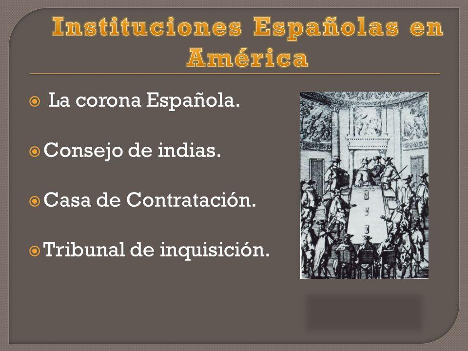 La corona Española. Consejo de indias. Casa de Contratación. Tribunal de inquisición.