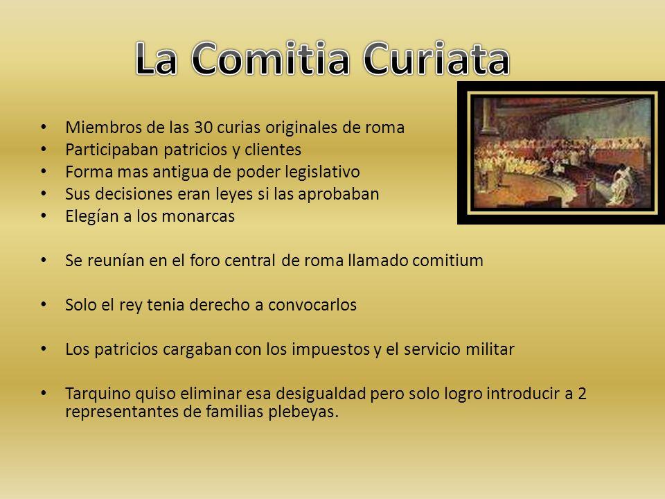 Miembros de las 30 curias originales de roma Participaban patricios y clientes Forma mas antigua de poder legislativo Sus decisiones eran leyes si las