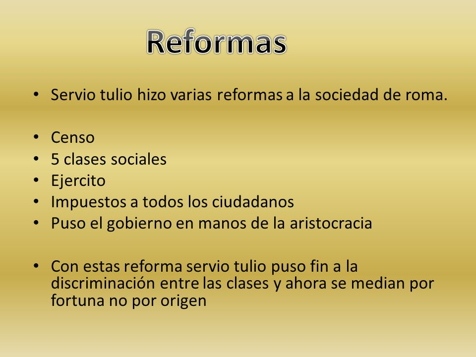 Servio tulio hizo varias reformas a la sociedad de roma. Censo 5 clases sociales Ejercito Impuestos a todos los ciudadanos Puso el gobierno en manos d