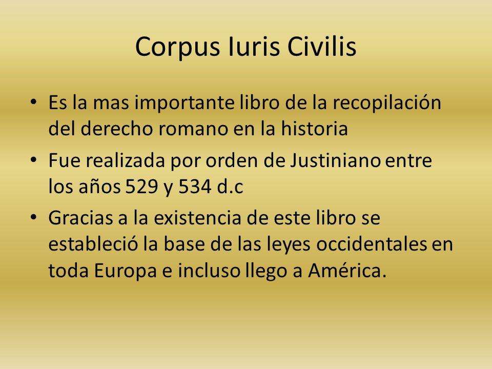Corpus Iuris Civilis Es la mas importante libro de la recopilación del derecho romano en la historia Fue realizada por orden de Justiniano entre los años 529 y 534 d.c Gracias a la existencia de este libro se estableció la base de las leyes occidentales en toda Europa e incluso llego a América.