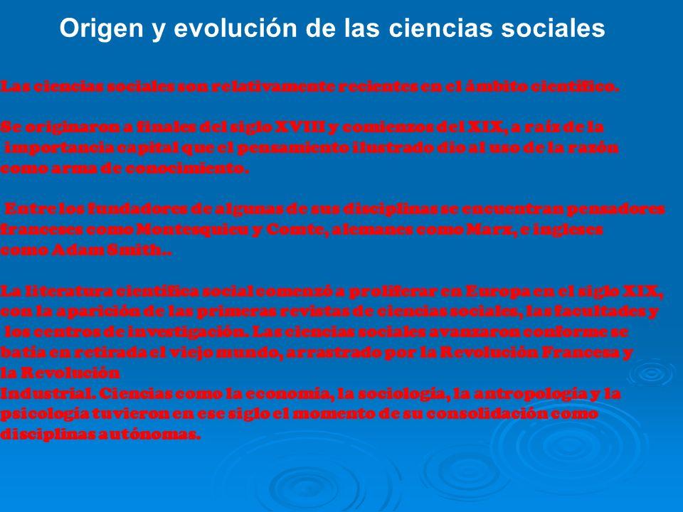 Origen y evolución de las ciencias sociales Las ciencias sociales son relativamente recientes en el ámbito científico. Se originaron a finales del sig