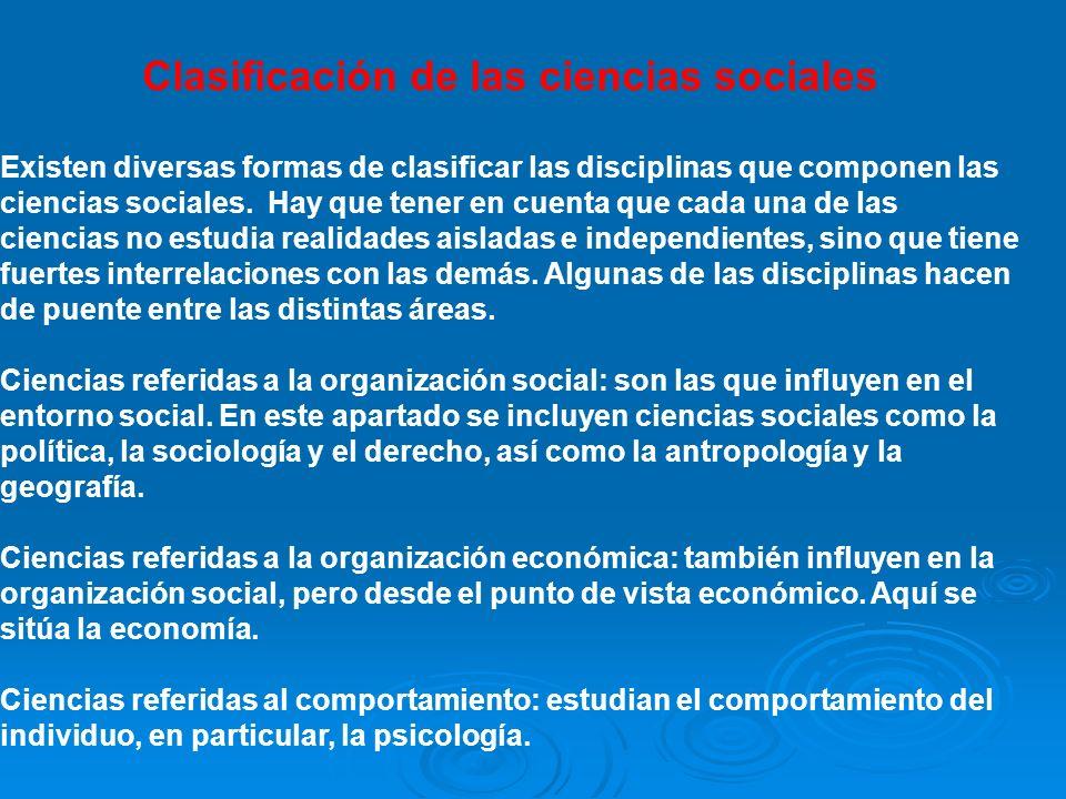 Clasificación de las ciencias sociales Existen diversas formas de clasificar las disciplinas que componen las ciencias sociales. Hay que tener en cuen