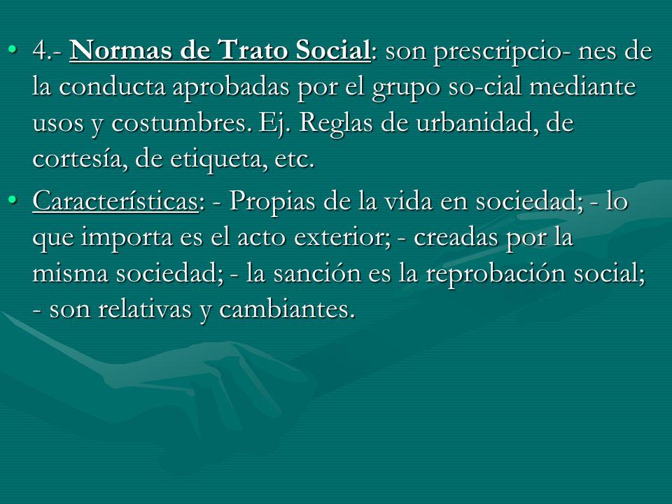 4.- Normas de Trato Social: son prescripcio- nes de la conducta aprobadas por el grupo so-cial mediante usos y costumbres. Ej. Reglas de urbanidad, de