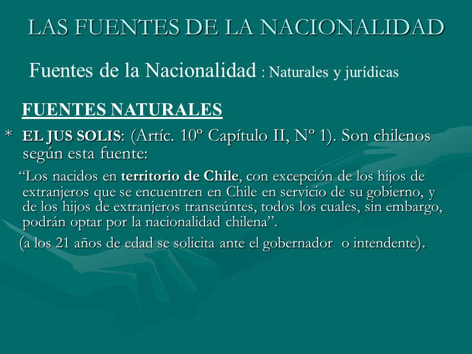 LAS FUENTES DE LA NACIONALIDAD * EL JUS SOLIS : (Artíc. 10º Capítulo II, Nº 1). Son chilenos según esta fuente: Los nacidos en territorio de Chile, co