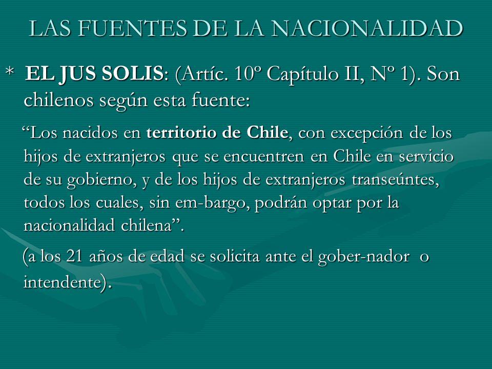LAS FUENTES DE LA NACIONALIDAD * EL JUS SOLIS: (Artíc. 10º Capítulo II, Nº 1). Son chilenos según esta fuente: Los nacidos en territorio de Chile, con