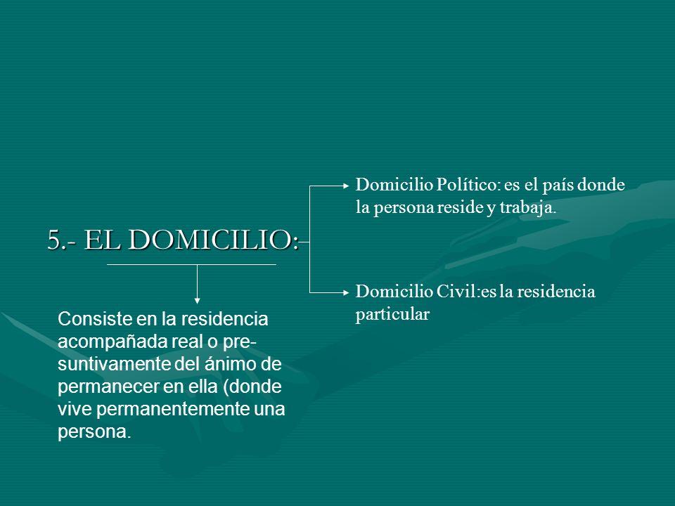 5.- EL DOMICILIO: Domicilio Político: es el país donde la persona reside y trabaja. Domicilio Civil:es la residencia particular Consiste en la residen