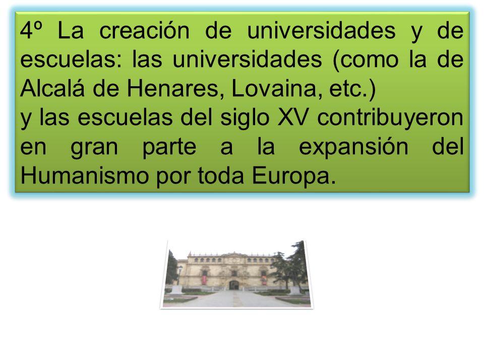 4º La creación de universidades y de escuelas: las universidades (como la de Alcalá de Henares, Lovaina, etc.) y las escuelas del siglo XV contribuyer