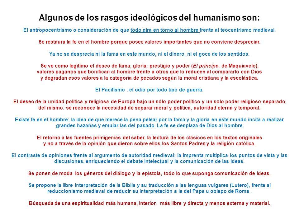Algunos de los rasgos ideológicos del humanismo son: El antropocentrismo o consideración de que todo gira en torno al hombre frente al teocentrismo me