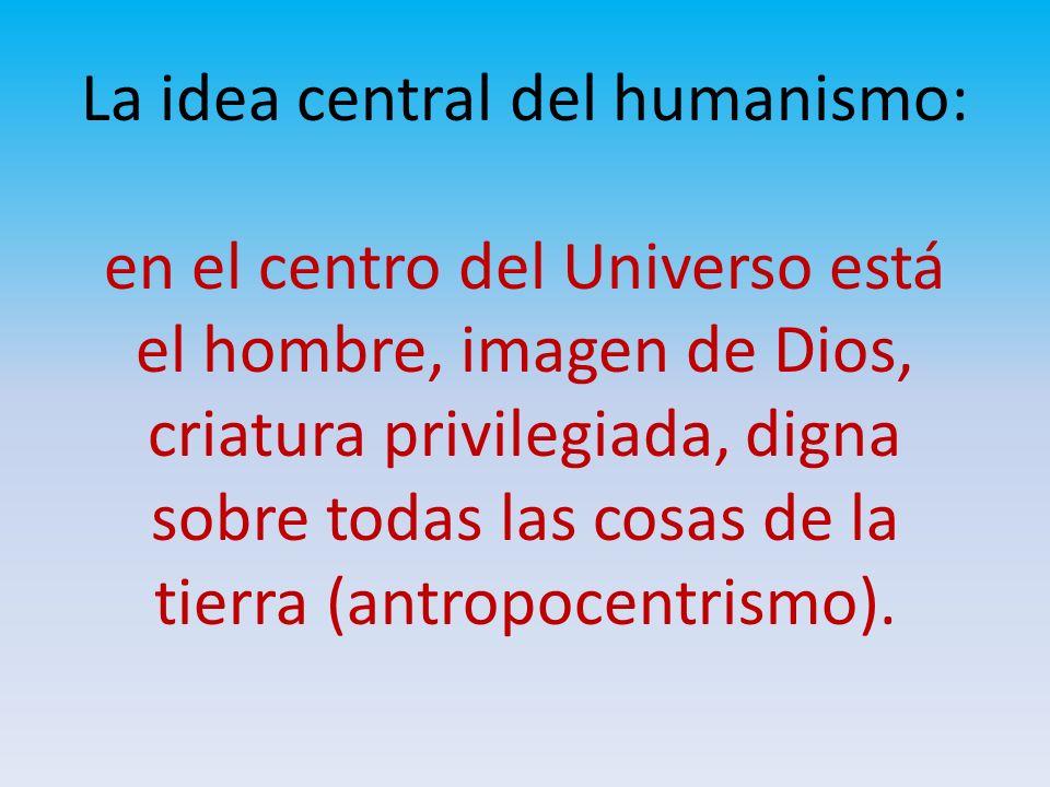 La idea central del humanismo: en el centro del Universo está el hombre, imagen de Dios, criatura privilegiada, digna sobre todas las cosas de la tier