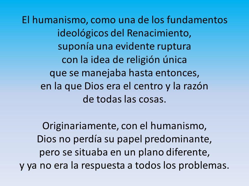 El humanismo, como una de los fundamentos ideológicos del Renacimiento, suponía una evidente ruptura con la idea de religión única que se manejaba has