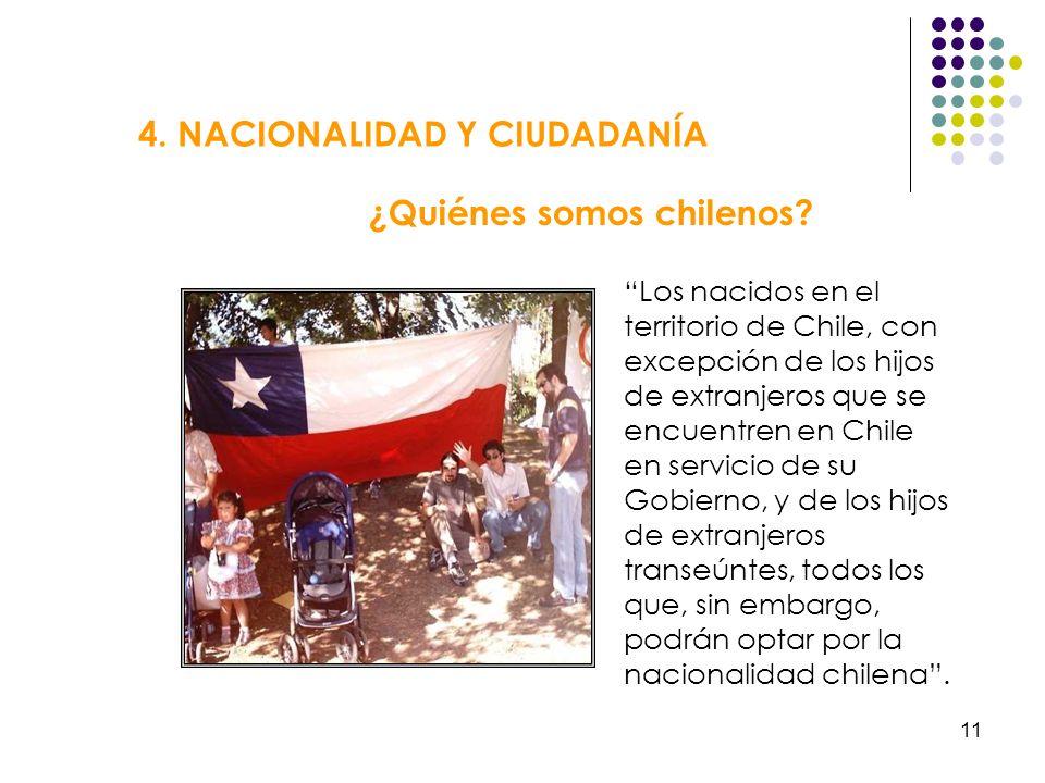 11 4. NACIONALIDAD Y CIUDADANÍA ¿Quiénes somos chilenos? Los nacidos en el territorio de Chile, con excepción de los hijos de extranjeros que se encue