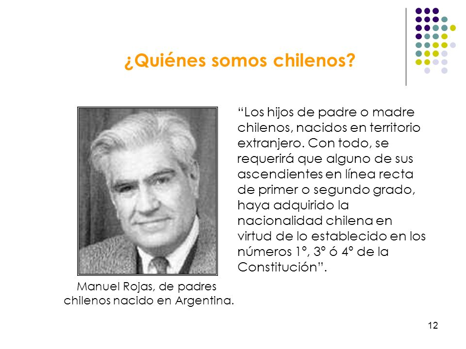 12 ¿Quiénes somos chilenos? Los hijos de padre o madre chilenos, nacidos en territorio extranjero. Con todo, se requerirá que alguno de sus ascendient