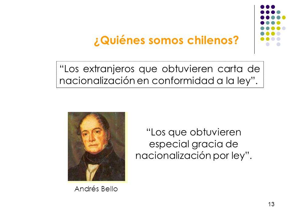 13 ¿Quiénes somos chilenos? Los extranjeros que obtuvieren carta de nacionalización en conformidad a la ley. Andrés Bello Los que obtuvieren especial