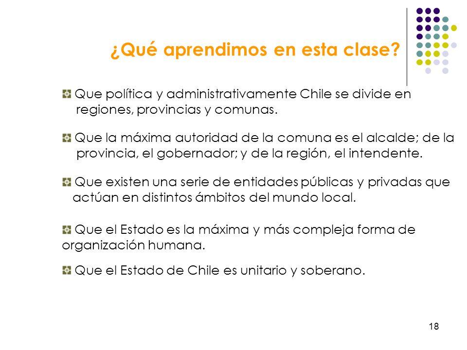 18 Que política y administrativamente Chile se divide en regiones, provincias y comunas. Que la máxima autoridad de la comuna es el alcalde; de la pro