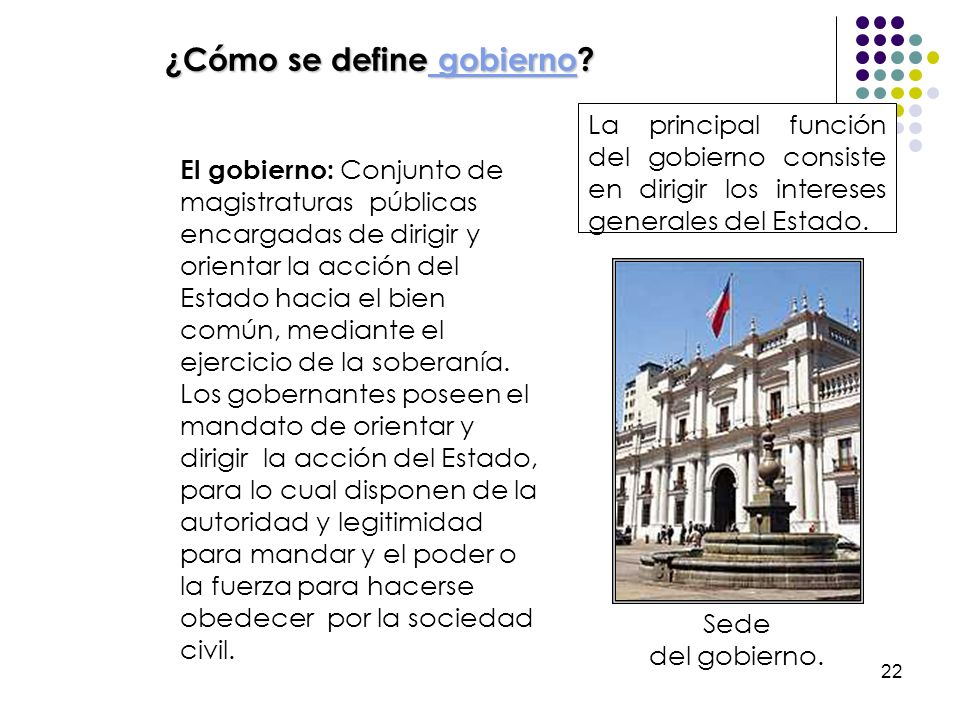 22 El gobierno: Conjunto de magistraturas públicas encargadas de dirigir y orientar la acción del Estado hacia el bien común, mediante el ejercicio de