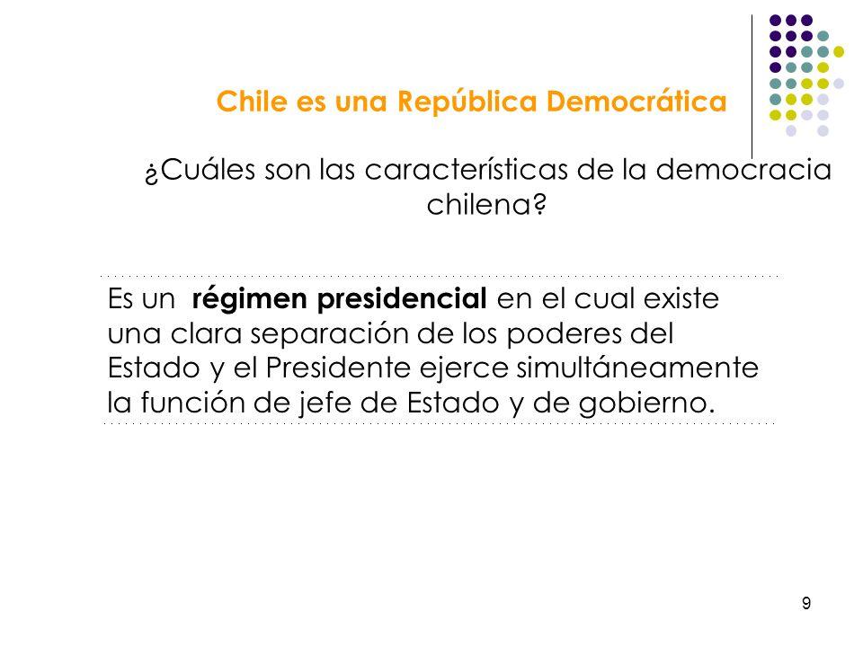 9 Chile es una República Democrática ¿Cuáles son las características de la democracia chilena? Es un régimen presidencial en el cual existe una clara