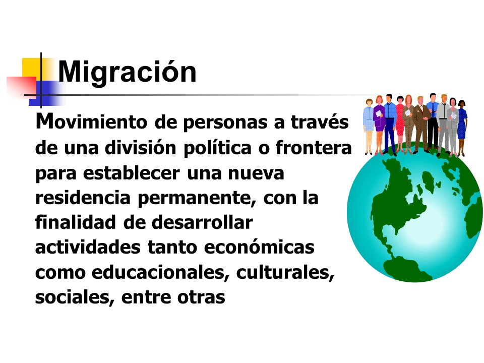 Migración M ovimiento de personas a través de una división política o frontera para establecer una nueva residencia permanente, con la finalidad de de
