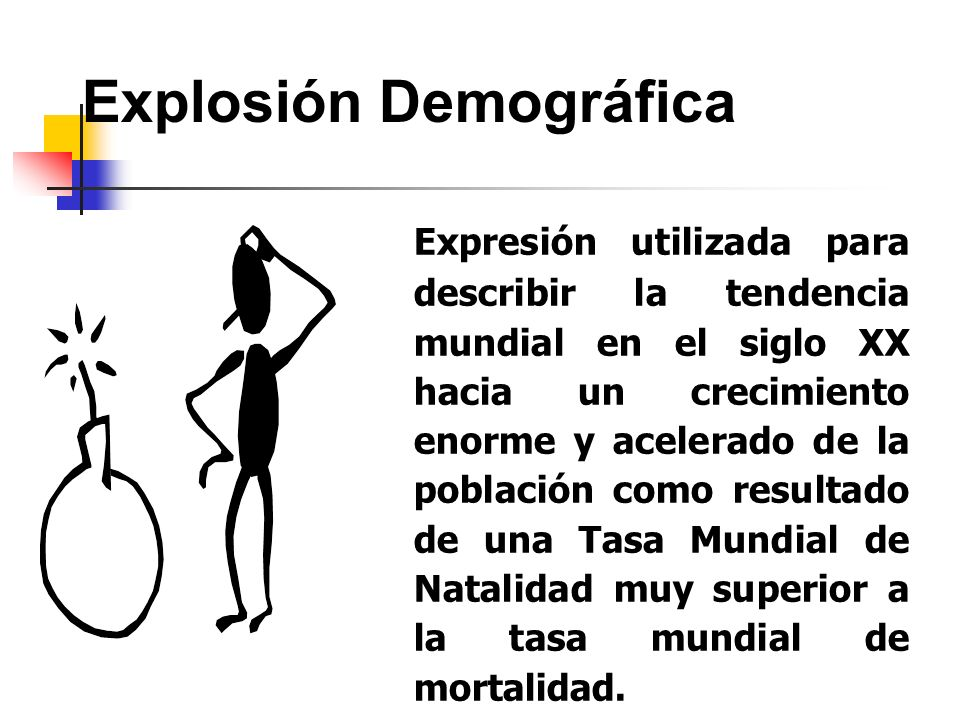Explosión Demográfica Expresión utilizada para describir la tendencia mundial en el siglo XX hacia un crecimiento enorme y acelerado de la población c