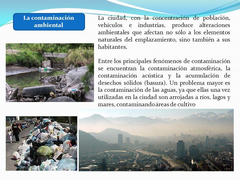 La contaminación ambiental La ciudad, con la concentración de población, vehículos e industrias, produce alteraciones ambientales que afectan no sólo