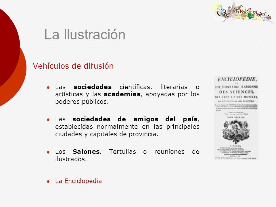 La Ilustración Vehículos de difusión Las sociedades científicas, literarias o artísticas y las academias, apoyadas por los poderes públicos. Las socie