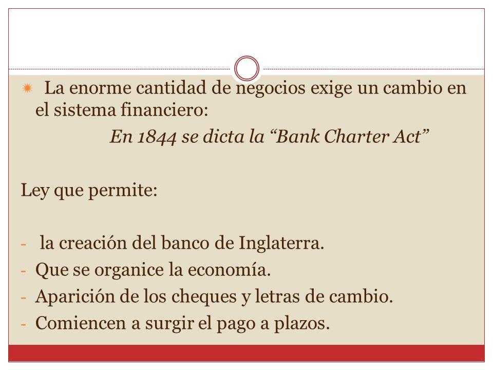 La enorme cantidad de negocios exige un cambio en el sistema financiero: En 1844 se dicta la Bank Charter Act Ley que permite: - la creación del banco