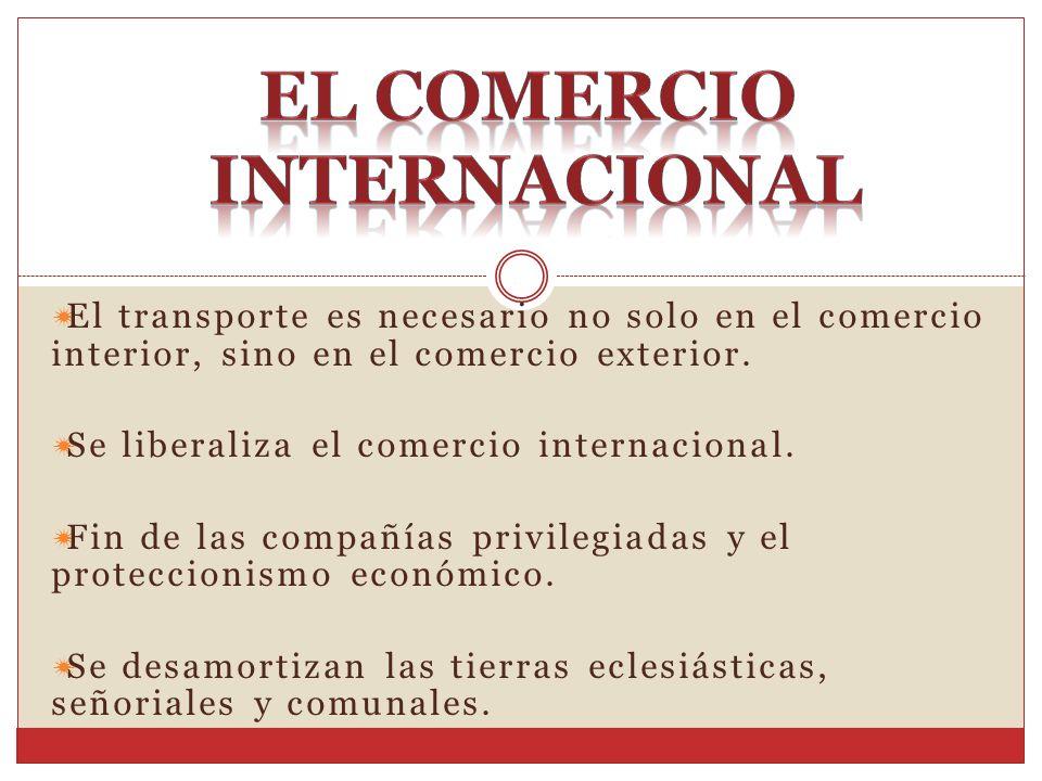 El transporte es necesario no solo en el comercio interior, sino en el comercio exterior. Se liberaliza el comercio internacional. Fin de las compañía