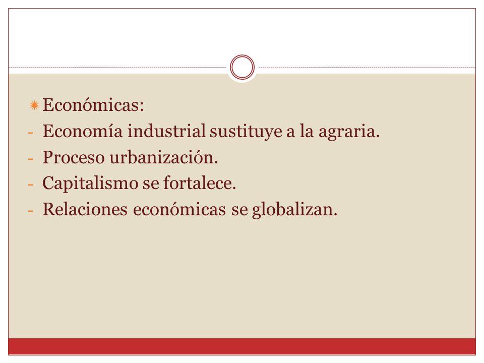 Económicas: - Economía industrial sustituye a la agraria. - Proceso urbanización. - Capitalismo se fortalece. - Relaciones económicas se globalizan.