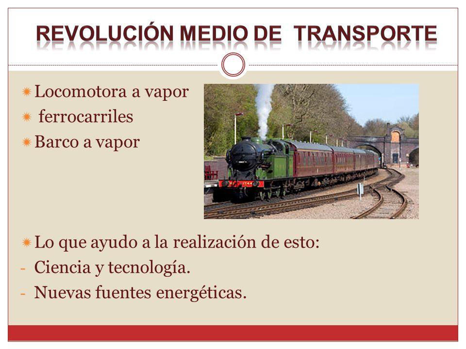 Locomotora a vapor ferrocarriles Barco a vapor Lo que ayudo a la realización de esto: - Ciencia y tecnología. - Nuevas fuentes energéticas.