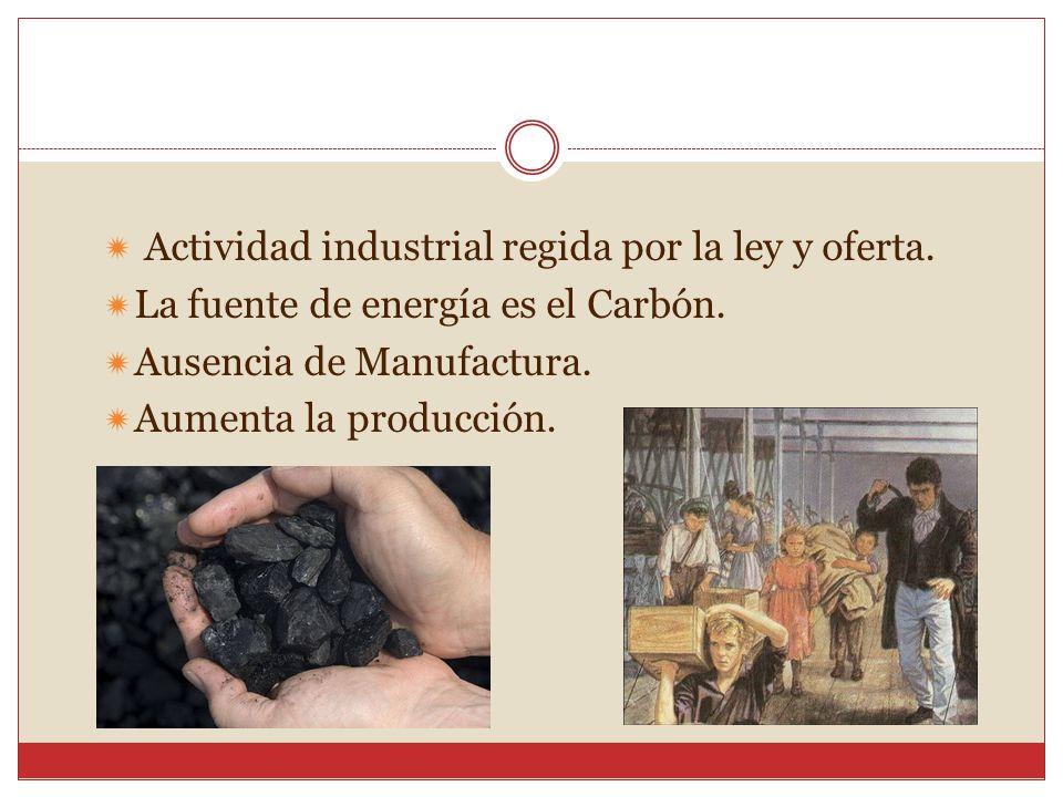 Actividad industrial regida por la ley y oferta. La fuente de energía es el Carbón. Ausencia de Manufactura. Aumenta la producción.
