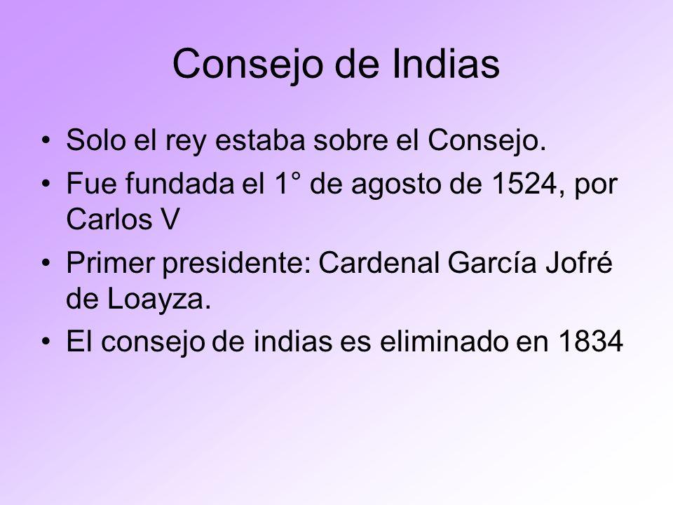 Consejo de Indias Solo el rey estaba sobre el Consejo. Fue fundada el 1° de agosto de 1524, por Carlos V Primer presidente: Cardenal García Jofré de L