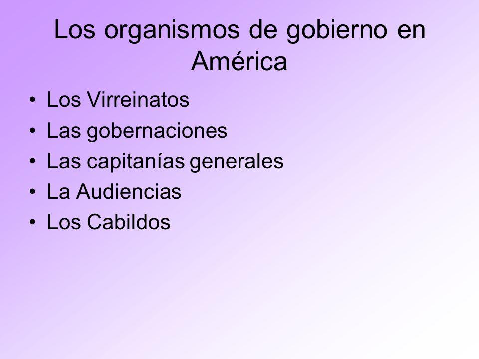 Los organismos de gobierno en América Los Virreinatos Las gobernaciones Las capitanías generales La Audiencias Los Cabildos