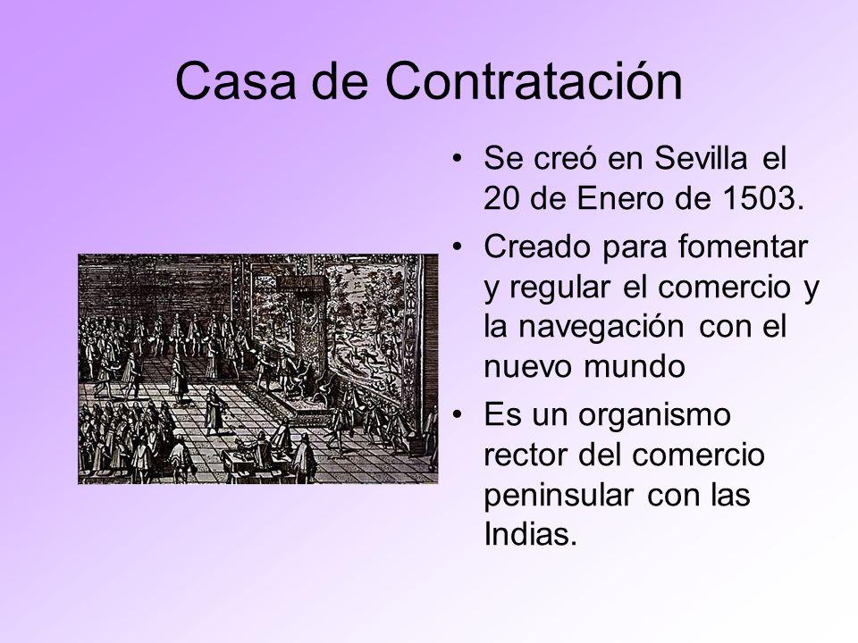 Casa de Contratación Se creó en Sevilla el 20 de Enero de 1503. Creado para fomentar y regular el comercio y la navegación con el nuevo mundo Es un or