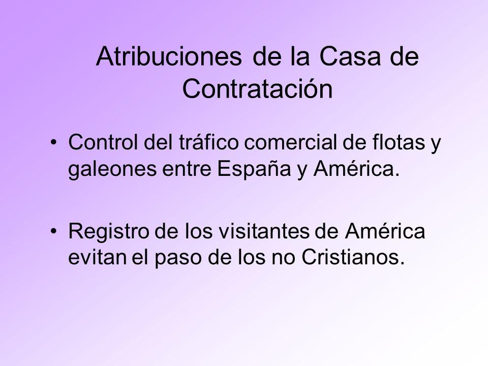 Atribuciones de la Casa de Contratación Control del tráfico comercial de flotas y galeones entre España y América. Registro de los visitantes de Améri