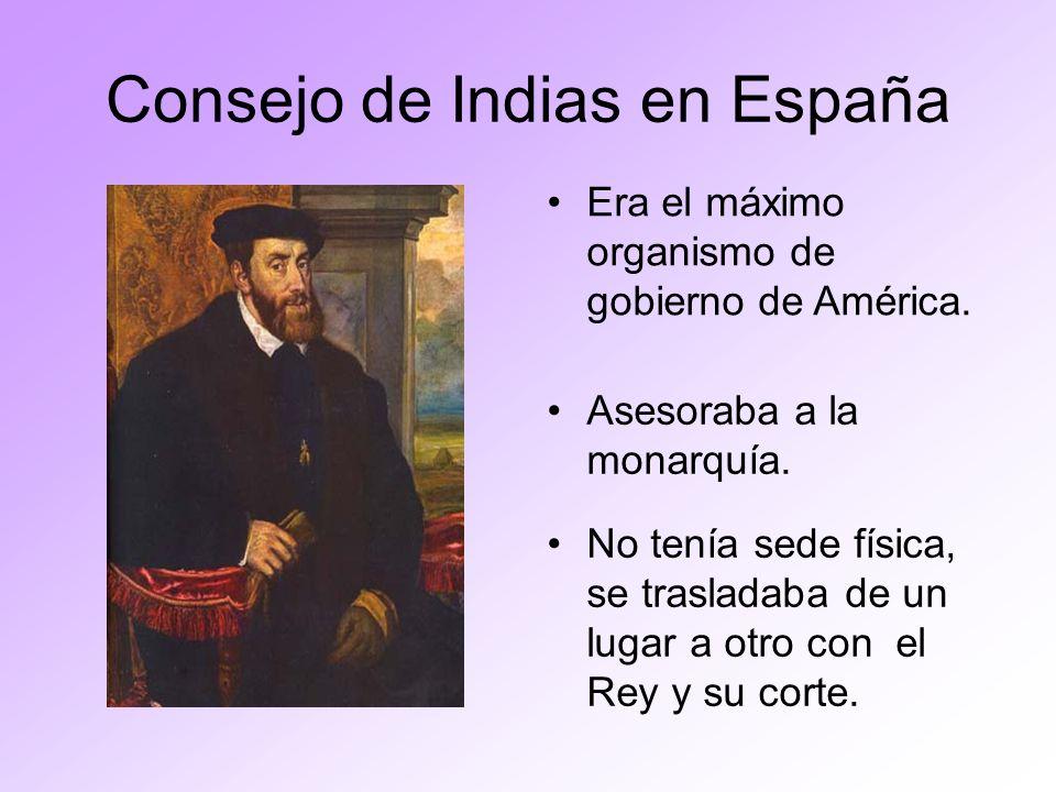 Consejo de Indias en España No tenía sede física, se trasladaba de un lugar a otro con el Rey y su corte. Era el máximo organismo de gobierno de Améri