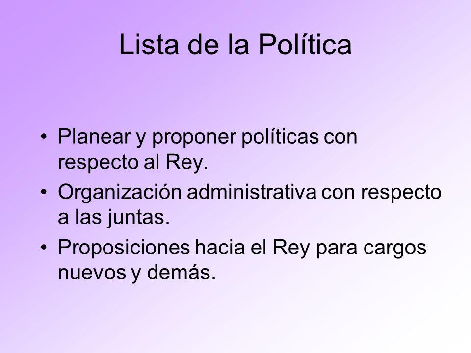 Lista de la Política Planear y proponer políticas con respecto al Rey. Organización administrativa con respecto a las juntas. Proposiciones hacia el R